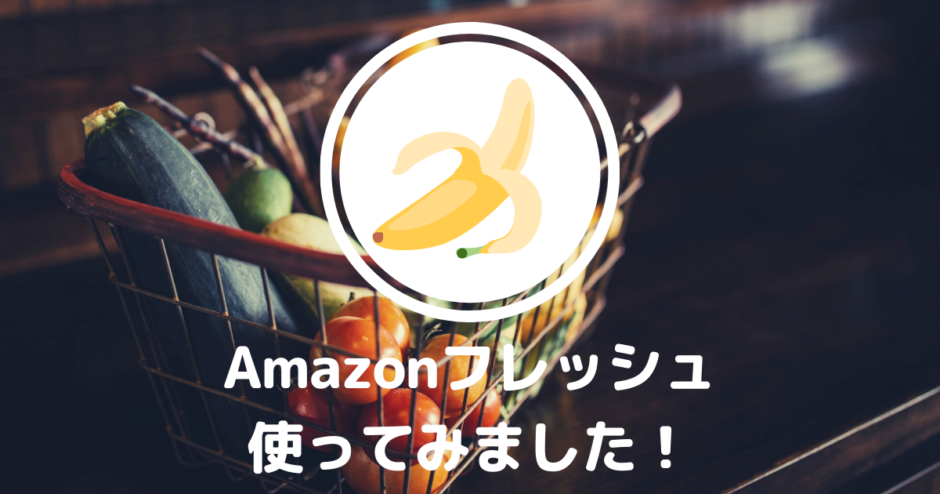 「Amazon フレッシュ」使ってみました