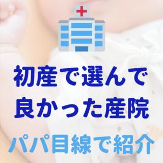 初産で選んで良かった産院(産婦人科クリニック)をパパ目線で紹介