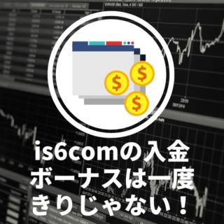 is6comの入金ボーナスは一度きりじゃない!キャンペーンを使って証拠金を増やそう